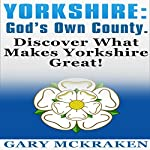 Yorkshire - God's Own County: Discover What Makes Yorkshire Great! | Gary McKraken