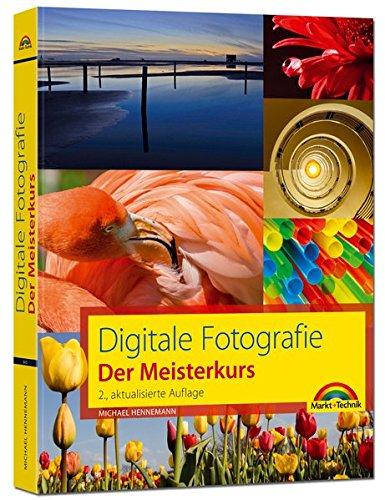 Digitale Fotografie - Der Meisterkurs: für Alle, die mehr aus Ihren Bildern machen wollen