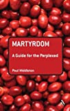 Martyrdom : A Guide for the Perplexed, Middleton, Paul, 0567032175