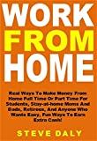 Work From Home: Real Ways To Make Money From Home Full Time Or Part Time For Students, Stay-at-home Moms And Dads, Retirees, And Anyone Who Wants Easy, Fun Ways To Earn Extra Cash!