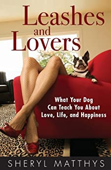 Leashes and Lovers: What Your Dog Can Teach You About Love, Life, and Happiness by [Matthys, Sheryl]