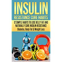 Insulin Resistance Cure Habits: 12 Simple Habits to Lose Belly Fat and Naturally Cure Insulin Resistance - Diabetes, Body Fat & Weight Loss
