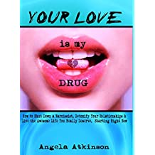 Your Love is My Drug: How to Shut Down a Narcissist, Detoxify Your Relationships & Live the Awesome Life You Really Deserve, Starting Right Now