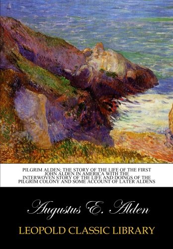 Pilgrim Alden; the story of the life of the first John Alden in America with the interwoven story of the life and doings of the Pilgrim colony and some account of later Aldens pdf