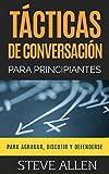 Tácticas de conversación para principiantes para agradar, discutir y defenderse: Cómo iniciar una conversación, agradar, argumentar y defenderse (Spanish Edition)