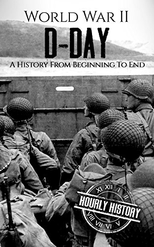 World War II D-Day: A History From Beginning to End (World War 2 Battles Book 3)