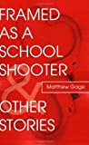 Framed As A School Shooter and Other Stories, Matthew Gage, 0595512356