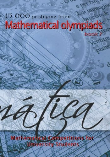 15 000 problems from Mathematical Olympiads book 7: Mathematical Competitions for University Students