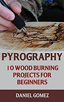 Pyrography: 10 Wood Burning Projects For Beginners by [Gomez, Daniel]