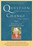 Question Your Thinking, Change The World: Quotations from Byron Katie (Paperback)