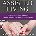 Assisted Living: Everything You Need to Know to Compassionately Care for Your Elderly Parent Audiobook by Davis Zavik Narrated by Davis Zavik