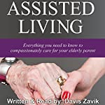 Assisted Living: Everything You Need to Know to Compassionately Care for Your Elderly Parent | Davis Zavik