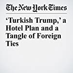 'Turkish Trump,' a Hotel Plan and a Tangle of Foreign Ties | Steve Eder,Ben Protess