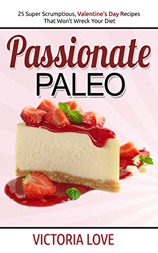 Paleo Cookbook: Passionate Paleo; Valentine's Day Perfect Paleo Recipes For Romance and Beyond (Holiday Cookbooks Series Book 1) by Victoria Love