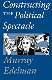 Constructing the Political Spectacle 1st Edition