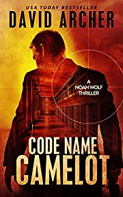 Code Name: Camelot - An Action Thriller Novel (A Noah Wolf Novel, Thriller, Action, Mystery Book 1)
