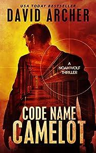 Code Name: Camelot - An Action Thriller Novel (A Noah Wolf Novel, Thriller, Action, Mystery Book 1)