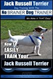 Jack Russell Terrier | Dog Training With The ~ No BRAINER Dog TRAINER |  WE Make it THAT Easy!  |: How To Easily Train Your Jack Russell Terrier (Jack Russell Terrier Training) (Volume 1)