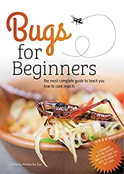 Bugs for Beginners: the most complete guide to teach you how to cook edible insects: A cookbook with 75+ recipes and everything you need to know to eat a bug by [Dai Zovi, Michela]