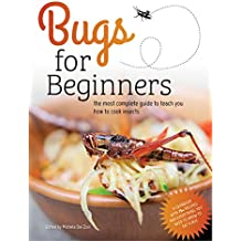 Bugs for Beginners: the most complete guide to teach you how to cook insects: A cookbook with 75+ recipes and everything you need to know to eat a bug
