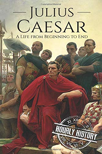 Julius Caesar: A Life From Beginning to End (Gallic Wars, Ancient Rome, Civil War, Roman Empire, Augustus Caesar, Cleopatra, Plutarch, Pompey, Suetonius) (Military Biographies)