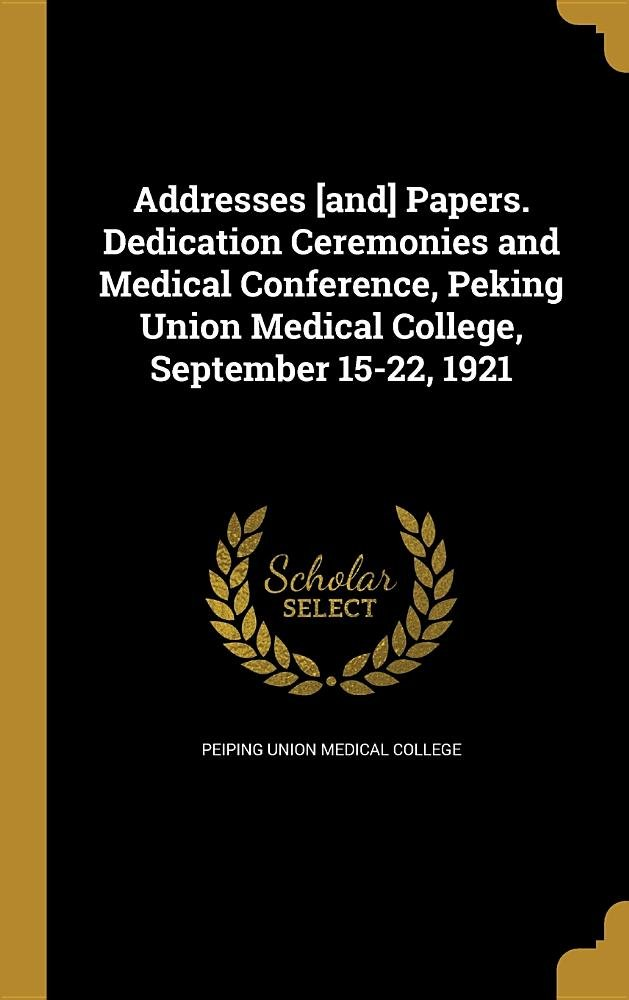 Addresses [And] Papers. Dedication Ceremonies and Medical Conference, Peking Union Medical College, September 15-22, 1921 pdf epub