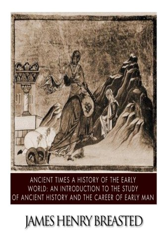 Ancient Times a History of the Early World: An Introduction to the Study of Ancient History and the Career of Early Man (James Henry Breasted A History Of Egypt)