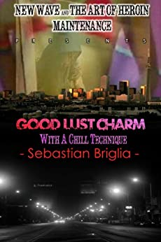 Good Lust Charm with a Chill Technique (New Wave and the Art of Heroin Maintenance Book 2) by [Briglia, Sebastian]