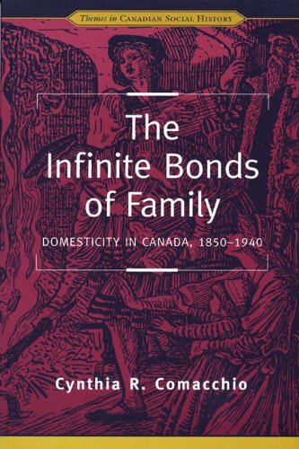 The Infinite Bonds of Family: Domesticity in Canada, 1850-1940 (Themes in Canadian History)