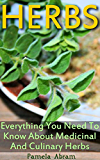 Herbs: Everything You Need To Know About Medicinal And Culinary Herbs (Herbs, Homeopathy)