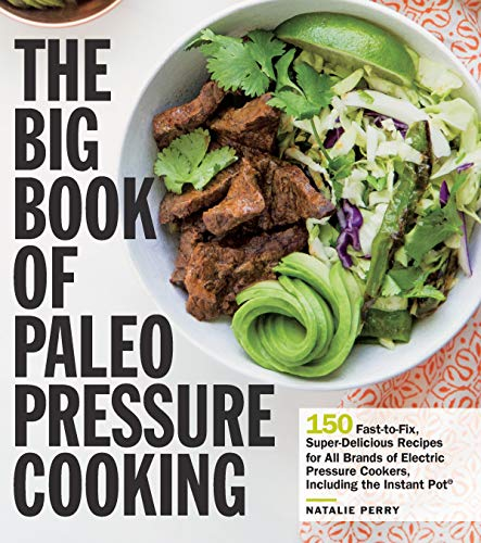 The Big Book of Paleo Pressure Cooking: 150 Fast-to-Fix, Super-Delicious Recipes for All Brands of Electric Pressure Cookers, Including the Instant Pot (Best Beef Pho Recipe)