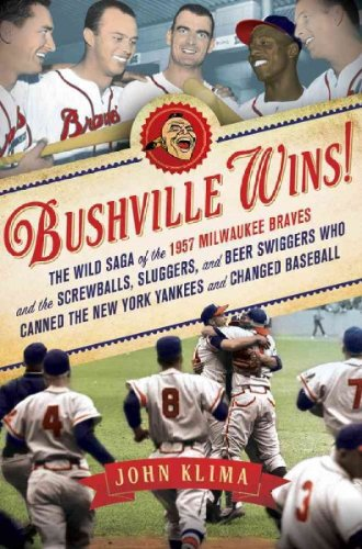 Bushville Wins!: The Wild Saga of the 1957 Milwaukee Braves and the Screwballs, Sluggers, and Beer Swiggers Who Canned the New York Yankees and Changed Baseball (Milwaukee Best Beer Price)