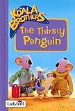 The Thirsty Penguin: Thirsty Penguin (Koala Brothers)