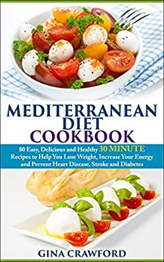 Mediterranean Diet: 30 MINUTE Mediterranean Diet Cookbook with 80 Mediterranean Diet Recipes to Help You Lose Weight, Increase Energy & Prevent Disease ... (Mediterranean Diet & Cookbook Series 2)