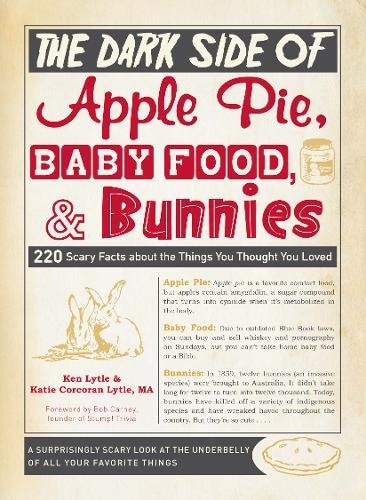 The Dark Side of Apple Pie, Baby Food, and Bunnies: 220 Scary Facts about the Things You Thought You (220 Ken)