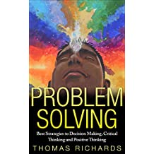 Problem Solving: Best Strategies to Decision Making, Critical Thinking and Positive Thinking (problem solving, critical thinking, problem solving, decision ... comprehension, speed reading Book 1)