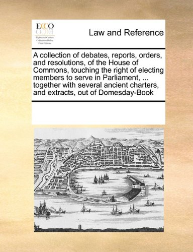 Download A collection of debates, reports, orders, and resolutions, of the House of Commons, touching the right of electing members to serve in Parliament, ... ... charters, and extracts, out of Domesday-Book pdf