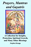 Prayers, Mantras and Gayatris: A Collection for Insights, Protection, Spiritual Growth, and Many Other Blessings
