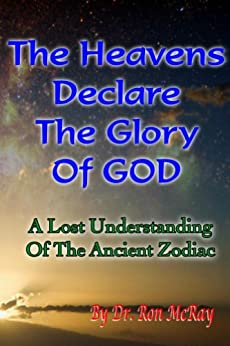 The Heavens Declare The Glory Of GOD: A Lost Understanding Of The Ancient Zodiac by [McRay, Ron]