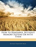 How to Remember, Without Memory Systems or with Them, Eustace Hamilton Miles, 1143915240