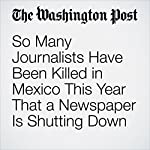 So Many Journalists Have Been Killed in Mexico This Year That a Newspaper Is Shutting Down | Samantha Schmidt