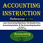 Accounting Instruction Reference #100: Learn Accounting Objectives, the Double Entry Accounting System, & the Accounting Equation | Bob Steele CPA