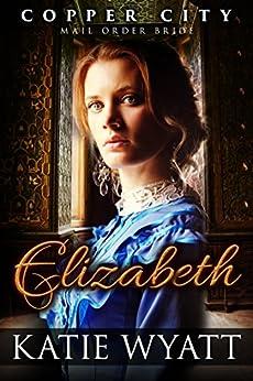 Mail Order Bride: Elizabeth: Inspirational Historical Western (Copper City Pioneer Romance series Book 3) by [Wyatt, Katie]