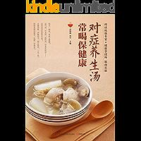 对症养生汤 常喝保健康 (家庭必备的保健养生汤谱 每天一碗对症养生汤,喝出美味,喝出健康)