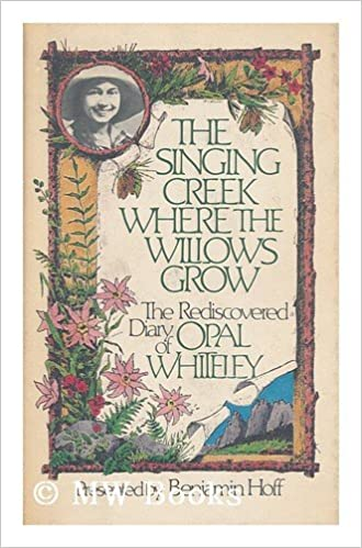 The Singing Creek Where The Willows Grow The Rediscovered Diary Of Opal Whiteley Whiteley Opal Stanley Hoff Benjamin 9780899194448 Amazon Com Books