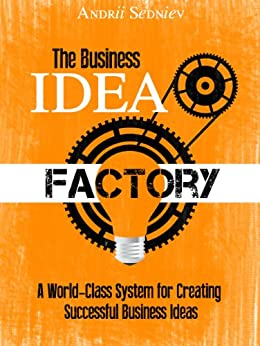 The Business Idea Factory: A World-Class System for Creating Successful Business Ideas by [Sedniev, Andrii]
