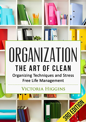 Organization: The Art of Clean- Organizing Techniques and  Stress Free Life Management - 3rd Edition by [Higgins, Victoria]