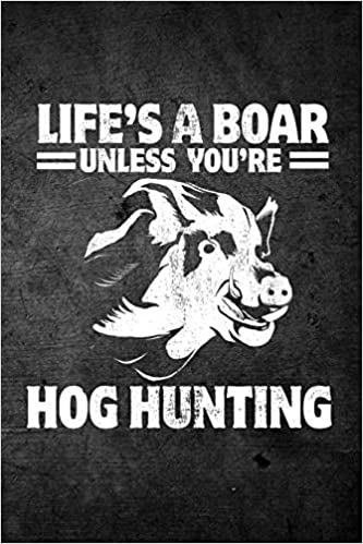 Life S A Boar Unless You Re Hog Hunting Funny Hunting Journal For Hog Hunters Blank Lined Notebook For Hunt Season To Write Notes Writing Journals Outdoor Chase 9781726414357 Amazon Com Books