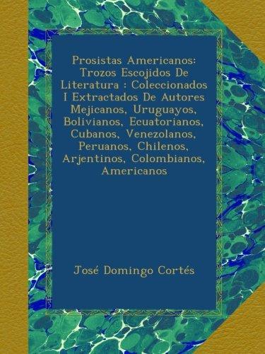 Prosistas Americanos: Trozos Escojidos De Literatura : Coleccionados I Extractados De Autores Mejicanos, Uruguayos, Bolivianos, Ecuatorianos, Cubanos, ... Colombianos, Americanos (Spanish Edition)