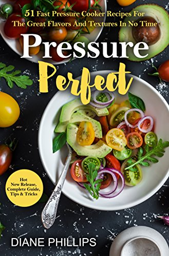 Pressure Perfect: 51 Fast Pressure Cooker Recipes For The Great Flavors And Textures In No Time (Pressure Cooking Phillips compare prices)